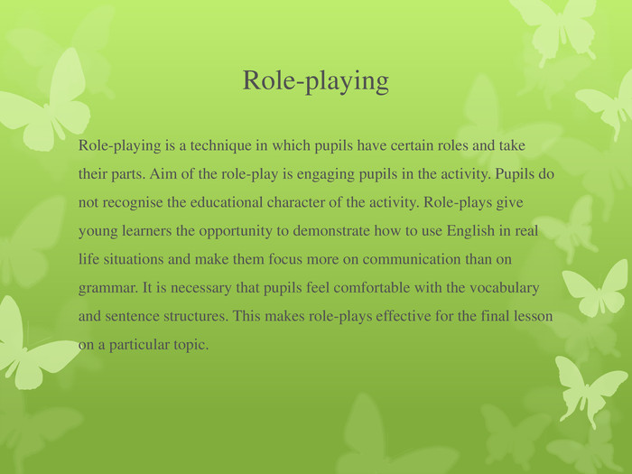 Role-playing Role-playing is a technique in which pupils have certain roles and take their parts. Aim of the role-play is engaging pupils in the activity. Pupils do not recognise the educational character of the activity. Role-plays give young learners the opportunity to demonstrate how to use English in real life situations and make them focus more on communication than on grammar. It is necessary that pupils feel comfortable with the vocabulary and sentence structures. This makes role-plays effective for the final lesson on a particular topic.