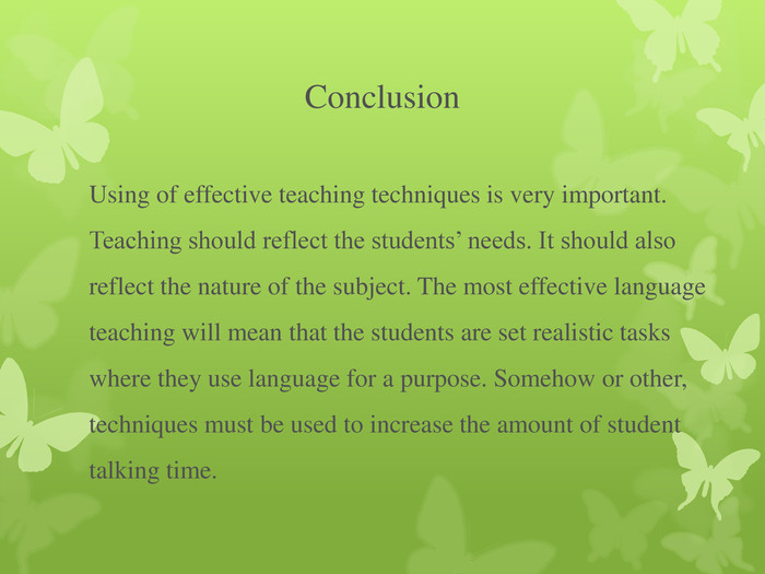 Conclusion Using of effective teaching techniques is very important. Teaching should reflect the students' needs. It should also reflect the nature of the subject. The most effective language teaching will mean that the students are set realistic tasks where they use language for a purpose. Somehow or other, techniques must be used to increase the amount of student talking time.