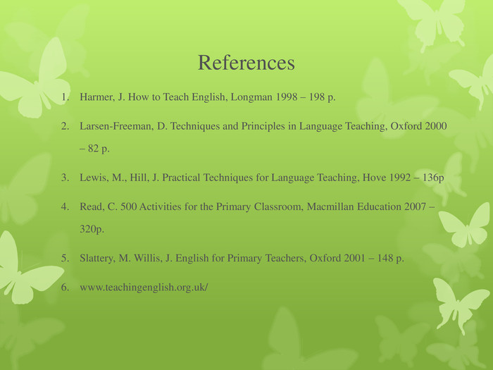 References  Harmer, J. How to Teach English, Longman 1998 – 198 p. Larsen-Freeman, D. Techniques and Principles in Language Teaching, Oxford 2000 – 82 p. Lewis, M., Hill, J. Practical Techniques for Language Teaching, Hove 1992 – 136p Read, C. 500 Activities for the Primary Classroom, Macmillan Education 2007 – 320p. Slattery, M. Willis, J. English for Primary Teachers, Oxford 2001 – 148 p. www.teachingenglish.org.uk/
