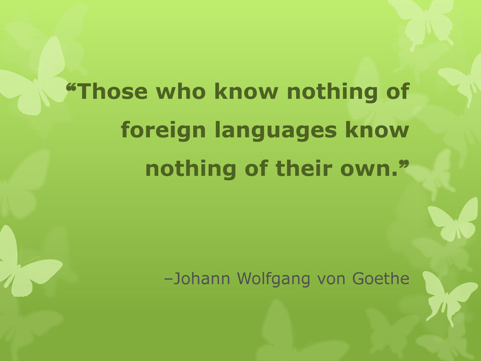 ❝Those who know nothing of foreign languages know nothing of their own.❞   ‒Johann Wolfgang von Goethe