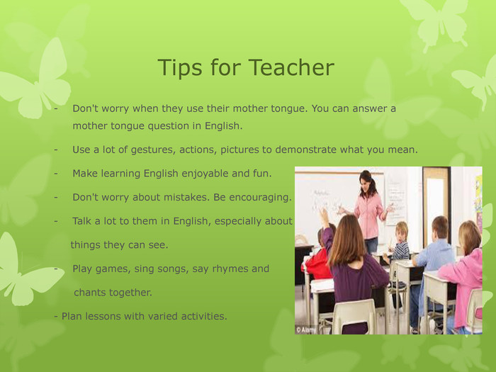 Tips for Teacher Don't worry when they use their mother tongue. You can answer a mother tongue question in English.