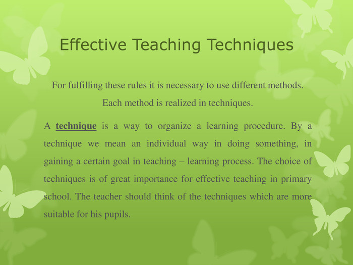 Effective Teaching Techniques For fulfilling these rules it is necessary to use different methods. Each method is realized in techniques.  A technique is a way to organize a learning procedure. By a technique we mean an individual way in doing something, in gaining a certain goal in teaching – learning process. The choice of techniques is of great importance for effective teaching in primary school. The teacher should think of the techniques which are more suitable for his pupils.