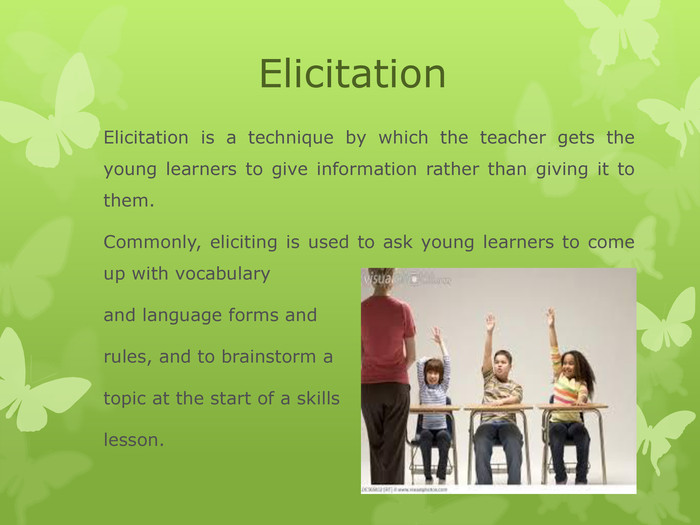 Elicitation Elicitation is a technique by which the teacher gets the young learners to give information rather than giving it to them.