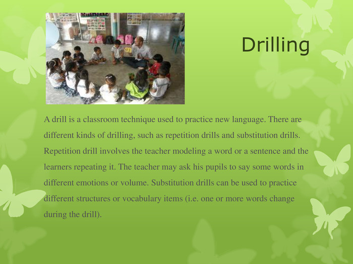 Drilling A drill is a classroom technique used to practice new language. There are different kinds of drilling, such as repetition drills and substitution drills. Repetition drill involves the teacher modeling a word or a sentence and the learners repeating it. The teacher may ask his pupils to say some words in different emotions or volume. Substitution drills can be used to practice different structures or vocabulary items (i.e. one or more words change during the drill).