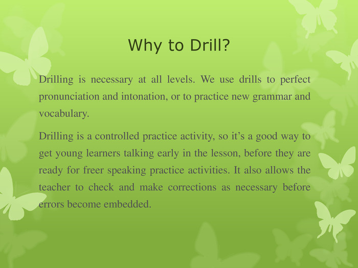Why to Drill?  Drilling is necessary at all levels. We use drills to perfect pronunciation and intonation, or to practice new grammar and vocabulary.  Drilling is a controlled practice activity, so it's a good way to get young learners talking early in the lesson, before they are ready for freer speaking practice activities. It also allows the teacher to check and make corrections as necessary before errors become embedded.