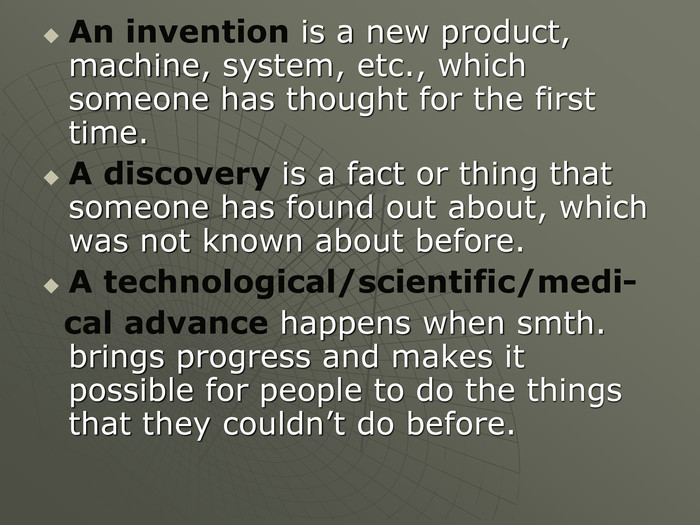 An invention is a new product, machine, system, etc., which someone has thought for the first time. A discovery is a fact or thing that someone has found out about, which was not known about before. A technological/scientific/medi-   cal advance happens when smth. brings progress and makes it possible for people to do the things that they couldn't do before.