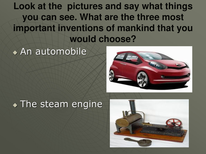 Look at the  pictures and say what things you can see. What are the three most important inventions of mankind that you would choose? An automobile