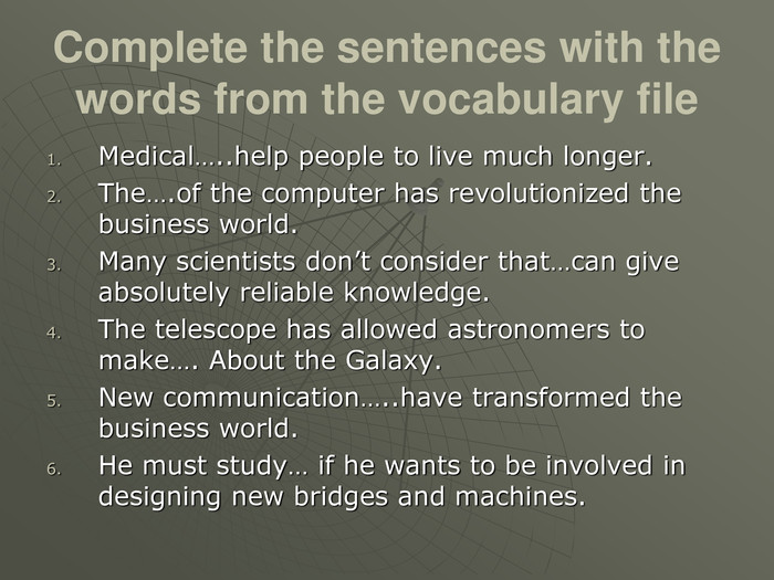 Complete the sentences with the words from the vocabulary file Medical…..help people to live much longer. The….of the computer has revolutionized the business world. Many scientists don't consider that…can give absolutely reliable knowledge. The telescope has allowed astronomers to make…. About the Galaxy. New communication…..have transformed the business world. He must study… if he wants to be involved in designing new bridges and machines.