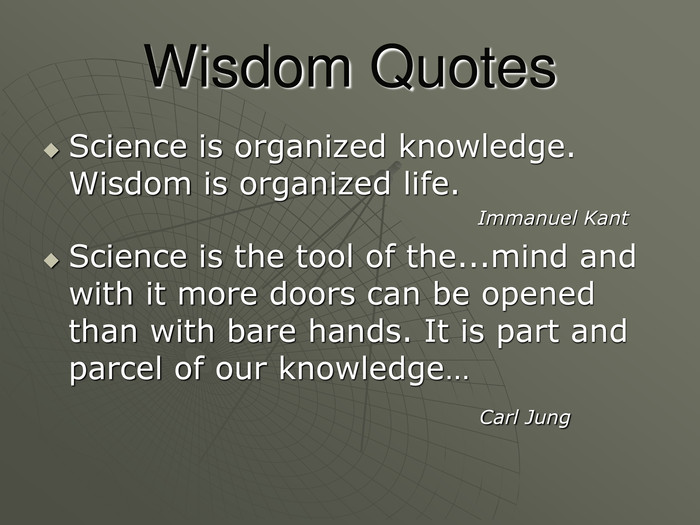 Wisdom Quotes Science is organized knowledge. Wisdom is organized life.                                                                 Immanuel Kant Science is the tool of the...mind and with it more doors can be opened than with bare hands. It is part and  parcel of our knowledge…                                         Carl Jung