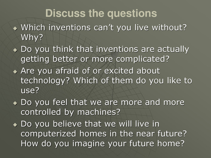 Discuss the questions Which inventions can't you live without? Why? Do you think that inventions are actually getting better or more complicated? Are you afraid of or excited about technology? Which of them do you like to use? Do you feel that we are more and more controlled by machines?  Do you believe that we will live in computerized homes in the near future? How do you imagine your future home?