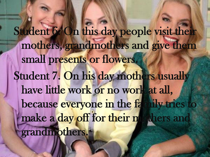 Student 6. On this day people visit their mothers, grandmothers and give them small presents or flowers. Student 7. On his day mothers usually have little work or no work at all, because everyone in the family tries to make a day off for their mothers and grandmothers.
