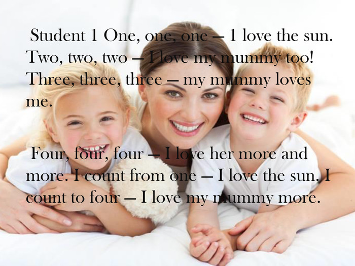 Student 1 One, one, one — 1 love the sun. Two, two, two — I love my mummy too! Three, three, three — my mummy loves me. Four, four, four — I love her more and more. I count from one — I love the sun. I count to four — I love my mummy more.