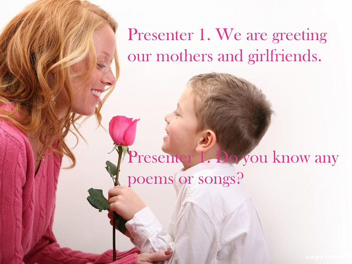 Presenter 1. We are greeting our mothers and girlfriends. Presenter 1. Do you know any poems or songs?