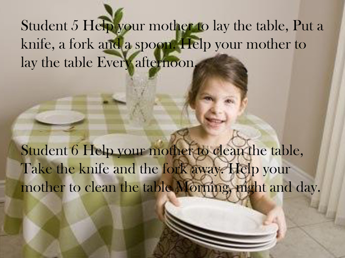 Student 5 Help your mother to lay the table, Put a knife, a fork and a spoon. Help your mother to lay the table Every afternoon. Student 6 Help your mother to clean the table, Take the knife and the fork away. Help your mother to clean the table Morning, night and day.