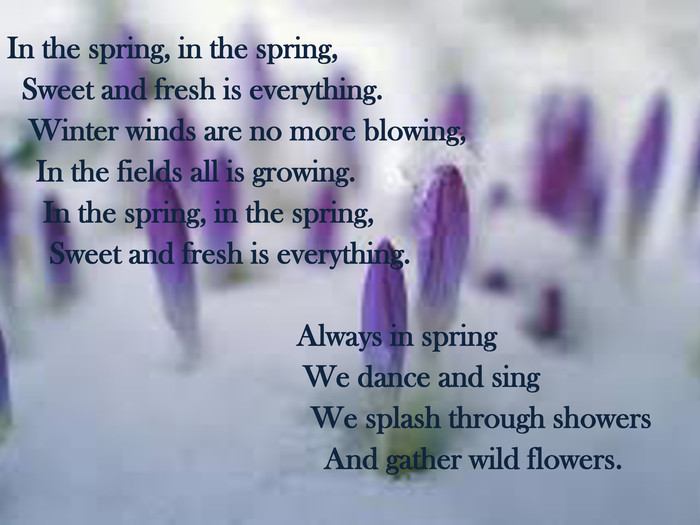 In the spring, in the spring, Sweet and fresh is everything. Winter winds are no more blowing, In the fields all is growing. In the spring, in the spring, Sweet and fresh is everything. Always in spring We dance and sing We splash through showers And gather wild flowers.
