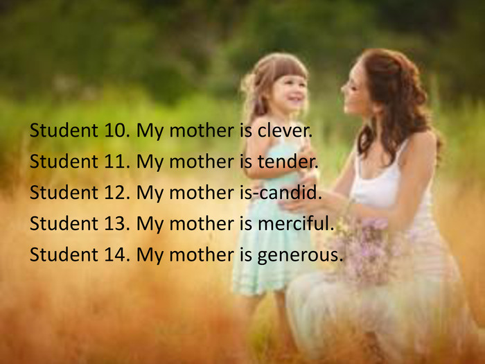 Student 10. My mother is clever. Student 11. My mother is tender. Student 12. My mother is-candid. Student 13. My mother is merciful. Student 14. My mother is generous.
