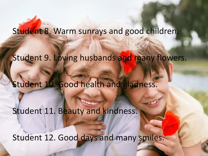 Student 8. Warm sunrays and good children. Student 9. Loving husbands and many flowers. Student 10. Good health and gladness. Student 11. Beauty and kindness. Student 12. Good days and many smiles.