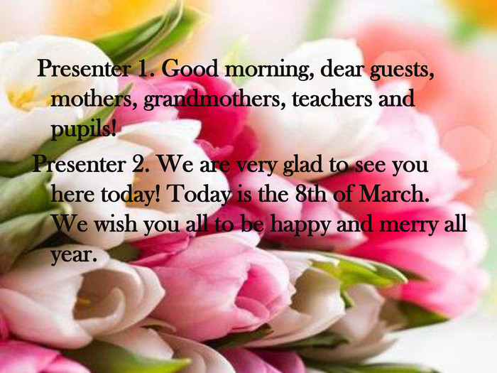 Presenter 1. Good morning, dear guests, mothers, grandmothers, teachers and pupils! Presenter 2. We are very glad to see you here today! Today is the 8th of March. We wish you all to be happy and merry all year.