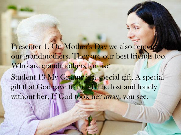 Presenter 1. On Mother's Day we also remember our grandmothers. They are our best friends too. Who are grandmothers for us? Student 13 My Granny is a special gift, A special gift that God gave to me. I'd be lost and lonely without her, If God took her away, you see.
