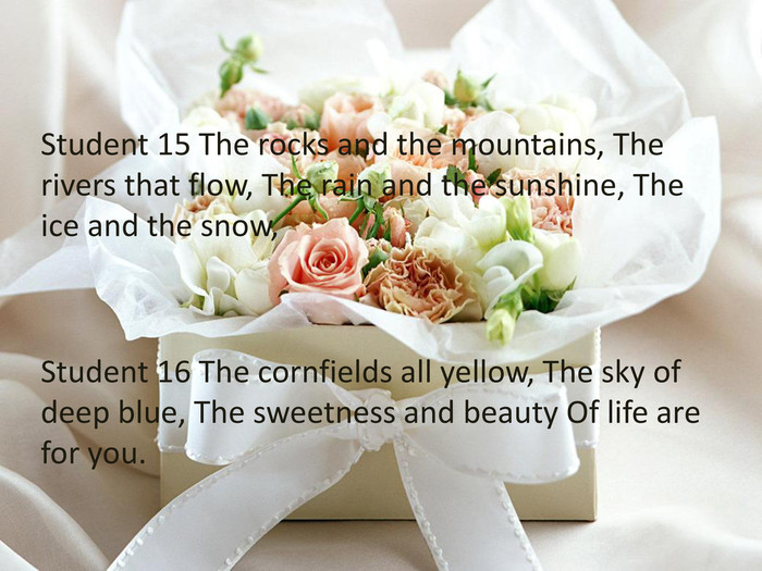 Student 15 The rocks and the mountains, The rivers that flow, The rain and the sunshine, The ice and the snow, Student 16 The cornfields all yellow, The sky of deep blue, The sweetness and beauty Of life are for you.