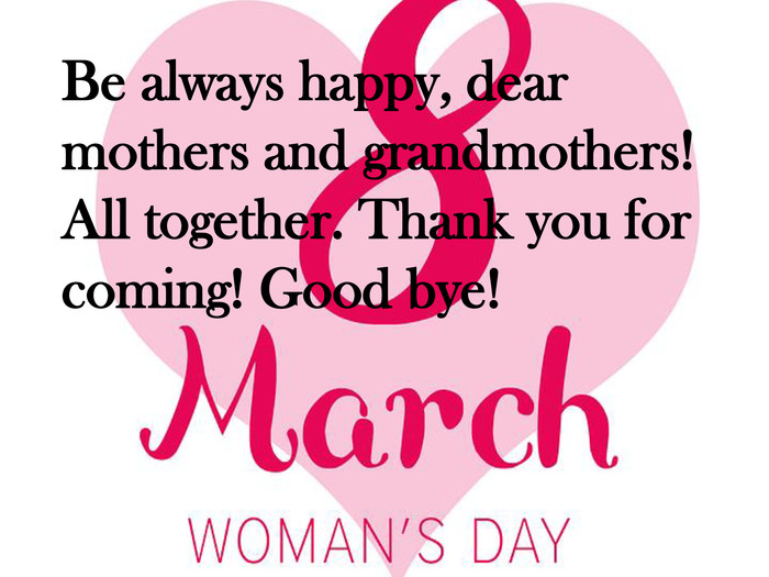 Be always happy, dear mothers and grandmothers! All together. Thank you for coming! Good bye!