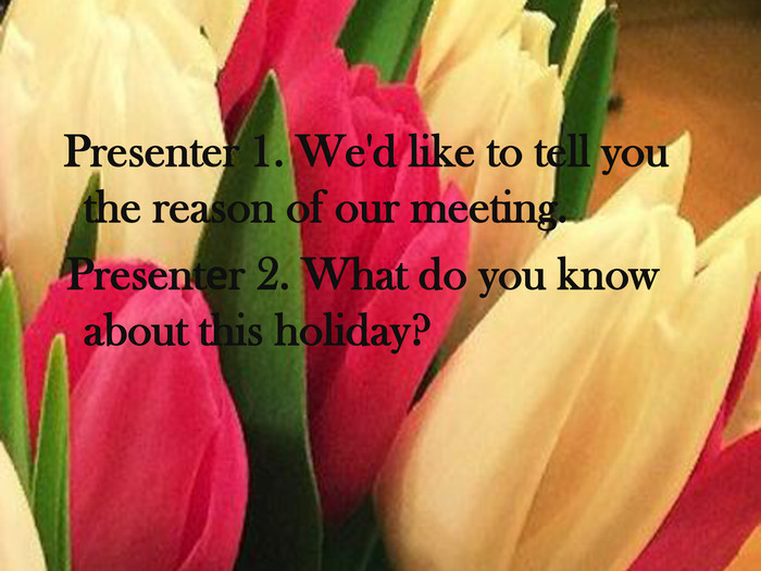 Presenter 1. We'd like to tell you the reason of our meeting. Presentеr 2. What do you know about this holiday?