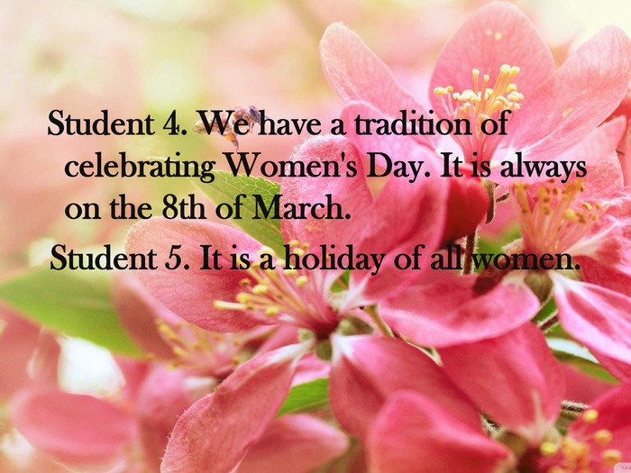 Student 4. We have a tradition of celebrating Women's Day. It is always on the 8th of March. Student 5. It is a holiday of all women.