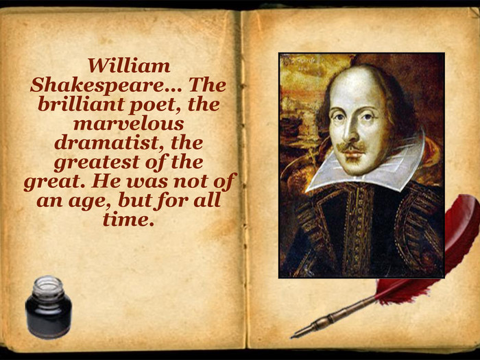 William Shakespeare… The brilliant poet, the marvelous dramatist, the greatest of the great. He was not of an age, but for all time.