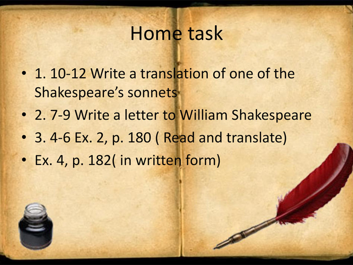 Home task1. 10-12 Write a translation of one of the Shakespeare's sonnets2. 7-9 Write a letter to William Shakespeare3. 4-6 Ex. 2, p. 180 ( Read and translate)Ex. 4, p. 182( in written form)