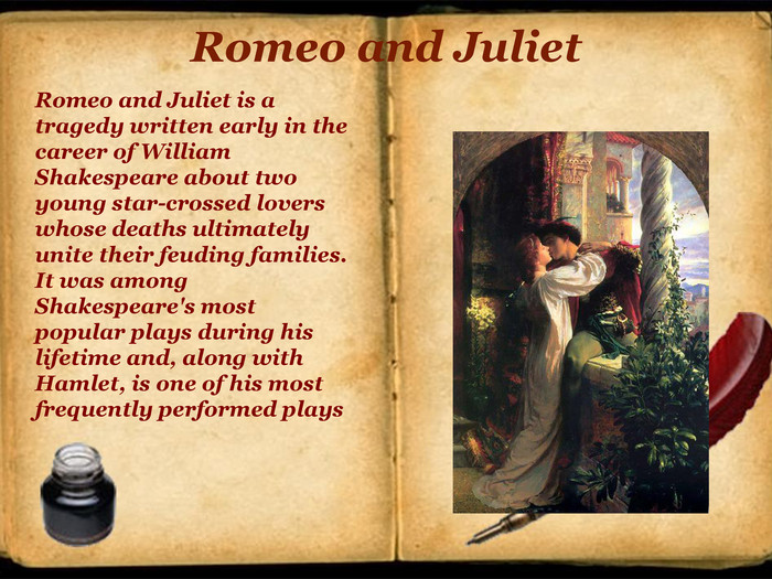Romeo and Juliet. Romeo and Juliet is a tragedy written early in the career of William Shakespeare about two young star-crossed lovers whose deaths ultimately unite their feuding families. It was among Shakespeare's most popular plays during his lifetime and, along with Hamlet, is one of his most frequently performed plays