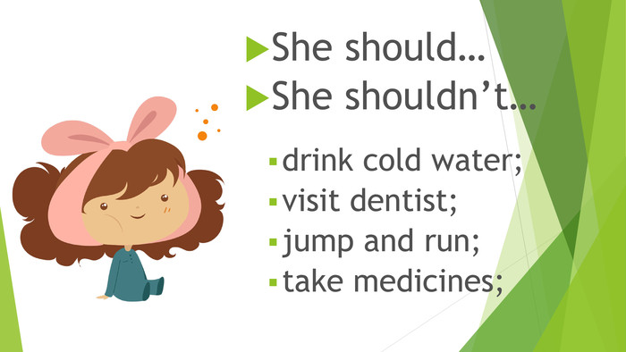 She should…She shouldn't…drink cold water;visit dentist;jump and run;take medicines;