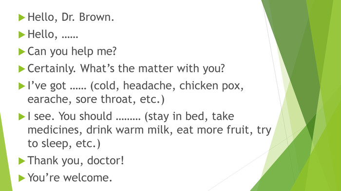 Hello, Dr. Brown. Hello, …… Can you help me?Certainly. What's the matter with you?I've got …… (cold, headache, chicken pox, earache, sore throat, etc.)I see. You should ……… (stay in bed, take medicines, drink warm milk, eat more fruit, try to sleep, etc.)Thank you, doctor!You're welcome.