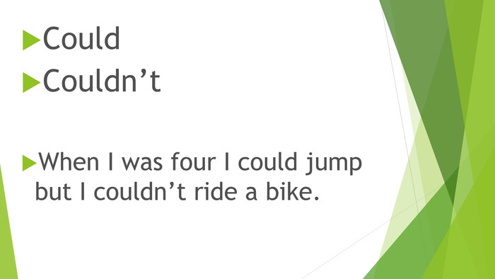 Could. Couldn't. When I was four I could jump but I couldn't ride a bike.