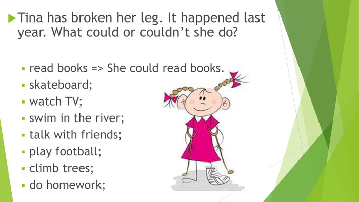 Tina has broken her leg. It happened last year. What could or couldn't she do?read books => She could read books.skateboard;watch TV;swim in the river;talk with friends;play football;climb trees;do homework;