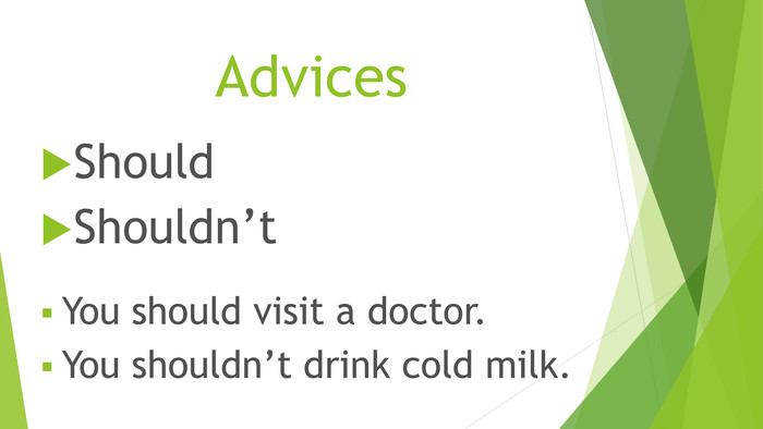 Advices. Should. Shouldn't. You should visit a doctor. You shouldn't drink cold milk.