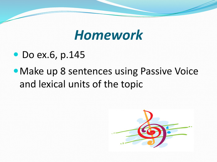 Homework Do ex.6, p.145 Make up 8 sentences using Passive Voice and lexical units of the topic