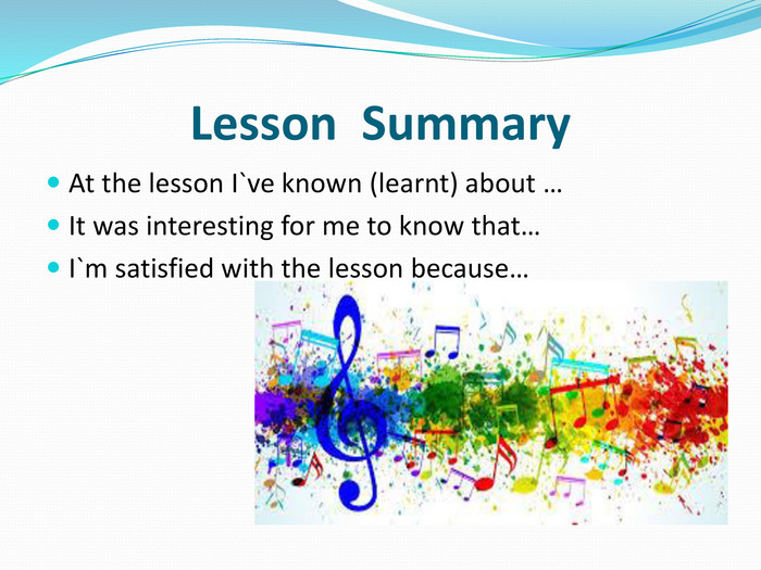 Lesson Summary. At the lesson I`ve known (learnt) about …It was interesting for me to know that…I`m satisfied with the lesson because…