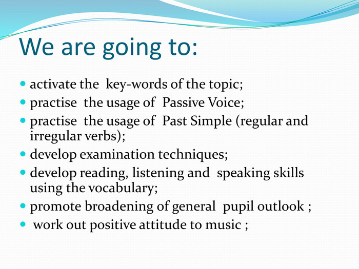 We are going to:activate the key-words of the topic;practise the usage of Passive Voice; practise the usage of Past Simple (regular and irregular verbs); develop examination techniques;develop reading, listening and speaking skills using the vocabulary;promote broadening of general pupil outlook ; work out positive attitude to music ;