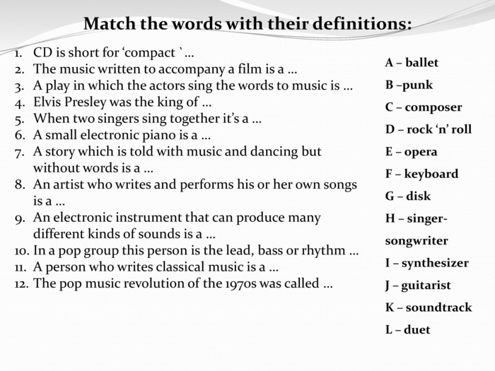 Match the words with their definitions: CD is short for 'compact `…The music written to accompany a film is a …A play in which the actors sing the words to music is … Elvis Presley was the king of …When two singers sing together it's a …A small electronic piano is a …A story which is told with music and dancing but without words is a …An artist who writes and performs his or her own songs is a …An electronic instrument that can produce many different kinds of sounds is a …In a pop group this person is the lead, bass or rhythm …A person who writes classical music is a …The pop music revolution of the 1970s was called … A – ballet B –punk C – composer. D – rock 'n' roll E – opera F – keyboard G – disk H – singer-songwriter I – synthesizer J – guitarist K – soundtrack L – duet