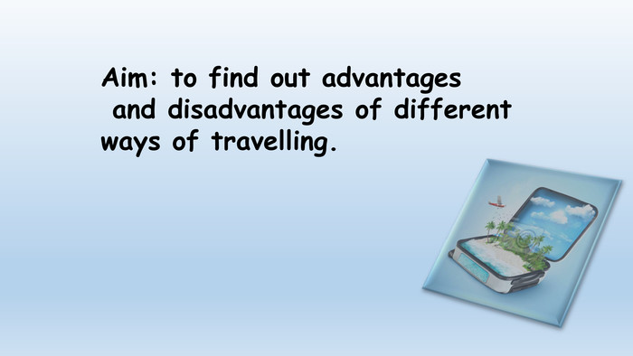 Aim: to find out advantages and disadvantages of different ways of travelling.