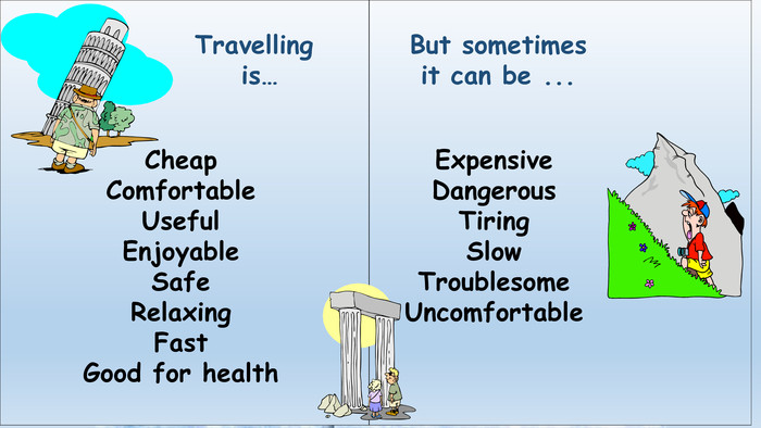 Travelling is…Cheap. Comfortable. Useful. Enjoyable. Safe. Relaxing. Fast. Good for health. But sometimes it can be ... Expensive. Dangerous. Tiring. Slow. Troublesome. Uncomfortable