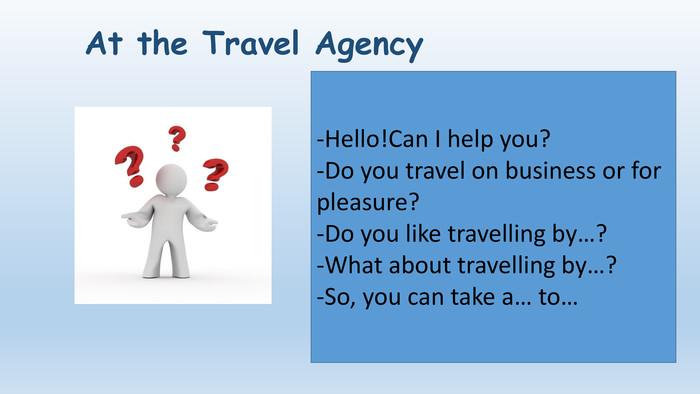 At the Travel Agency-Hello!Can I help you?-Do you travel on business or for pleasure?-Do you like travelling by…?-What about travelling by…?-So, you can take a… to…