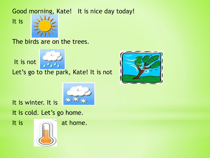 Good morning, Kate! It is nice day today! It is The birds are on the trees. It is not . Let's go to the park, Kate! It is not . It is winter. It is . It is cold. Let's go home. It is at home.