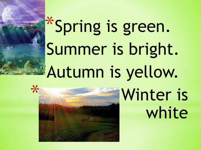 Spring is green. Summer is bright. Autumn is yellow. Winter is white