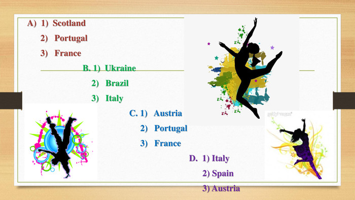 A) 1) Scotland 2) Portugal 3) France B. 1) Ukraine 2) Brazil 3) Italy C. 1) Austria 2) Portugal 3) France D. 1) Italy 2) Spain 3) Austria