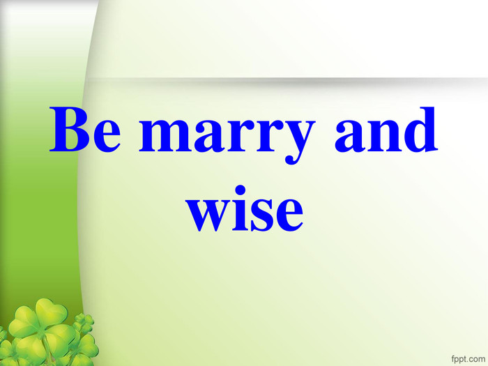 Be marry and wise