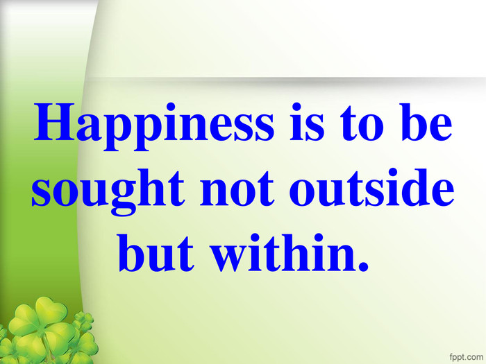 Happiness is to be sought not outside but within.