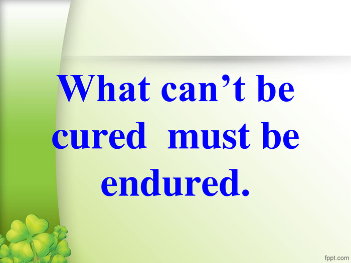 What can't be cured  must be endured.