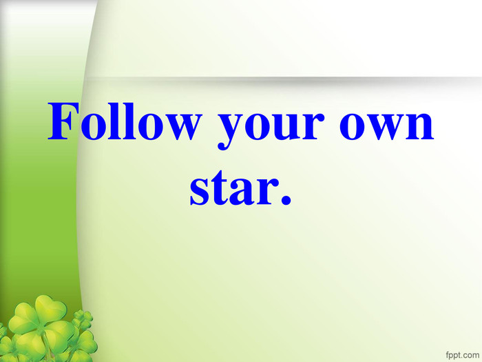 Follow your own star.