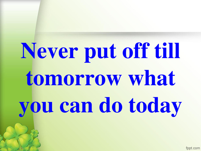 Never put off till tomorrow what you can do today